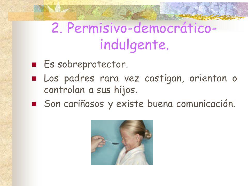 2.Permisivo-democrático- indulgente. Es sobreprotector.