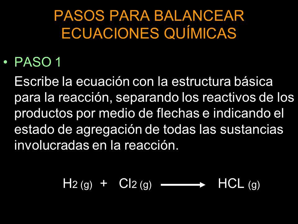 PASOS PARA BALANCEAR ECUACIONES QUÍMICAS PASO 1 Escribe la ecuación con la estructura básica para la reacción, separando los reactivos de los productos por medio de flechas e indicando el estado de agregación de todas las sustancias involucradas en la reacción.