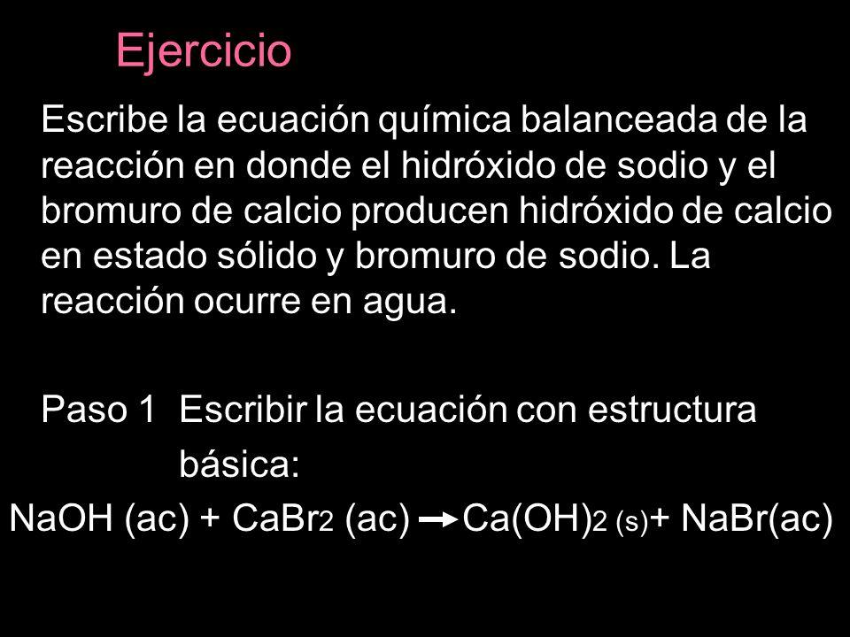 Ejercicio Escribe la ecuación química balanceada de la reacción en donde el hidróxido de sodio y el bromuro de calcio producen hidróxido de calcio en estado sólido y bromuro de sodio.