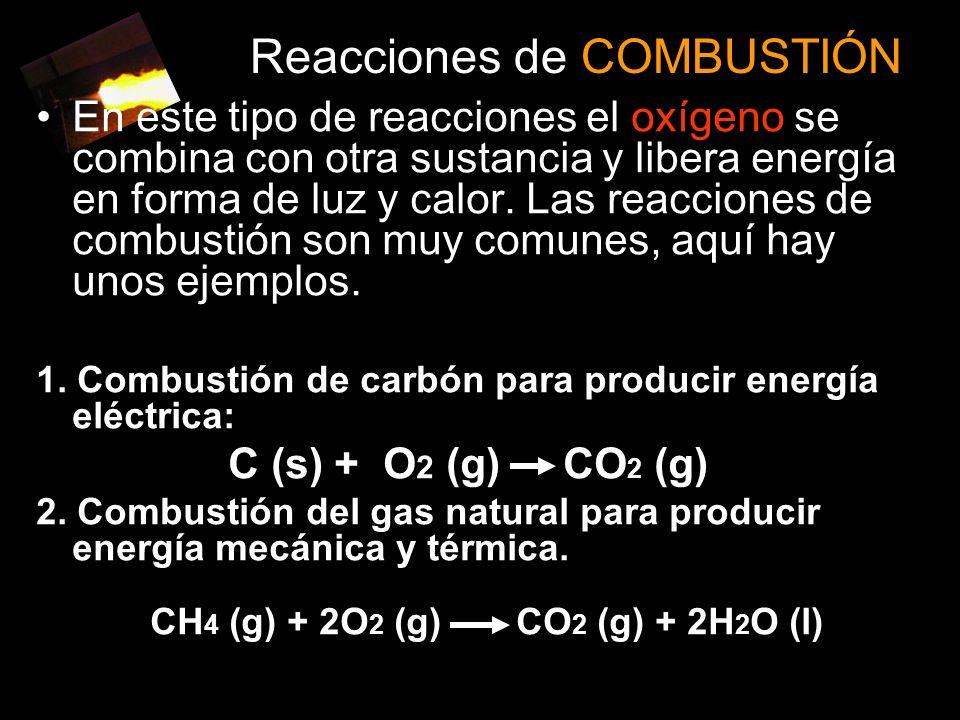 Reacciones de COMBUSTIÓN En este tipo de reacciones el oxígeno se combina con otra sustancia y libera energía en forma de luz y calor.