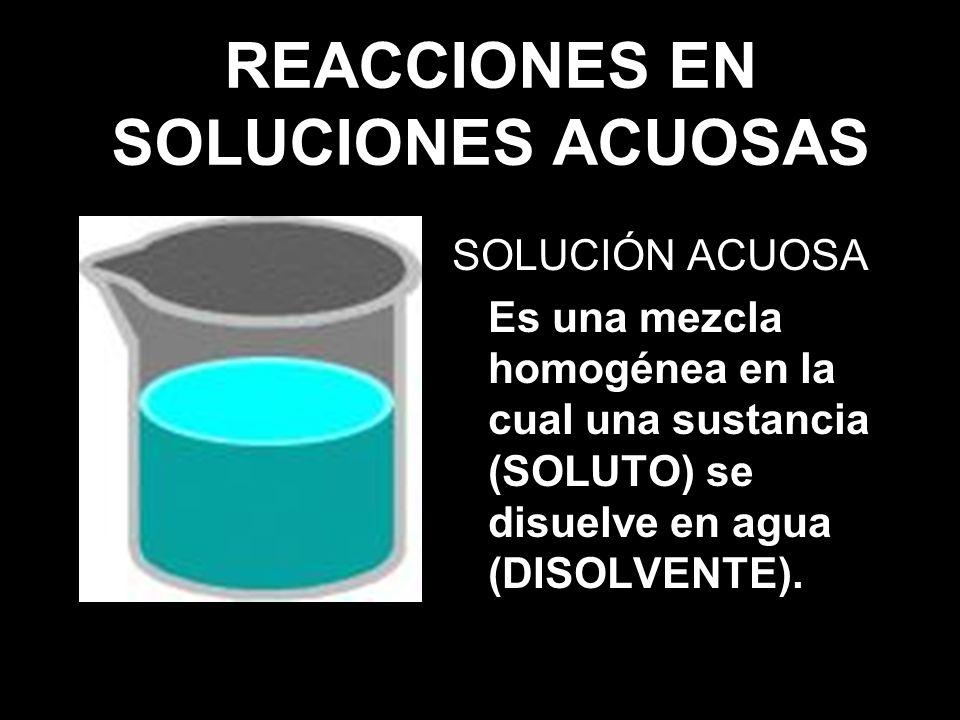REACCIONES EN SOLUCIONES ACUOSAS SOLUCIÓN ACUOSA Es una mezcla homogénea en la cual una sustancia (SOLUTO) se disuelve en agua (DISOLVENTE).