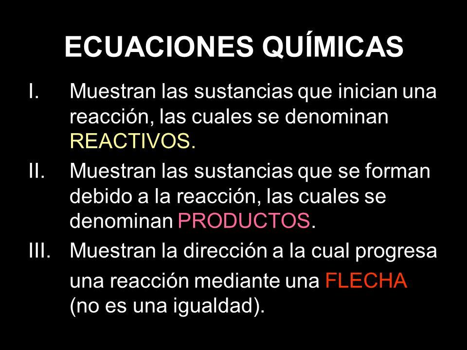 ECUACIONES QUÍMICAS I.Muestran las sustancias que inician una reacción, las cuales se denominan REACTIVOS.