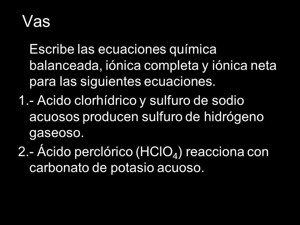 Vas Escribe las ecuaciones química balanceada, iónica completa y iónica neta para las siguientes ecuaciones.