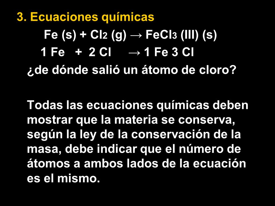 3. Ecuaciones químicas Fe (s) + Cl 2 (g) FeCl 3 (III) (s) 1 Fe + 2 Cl 1 Fe 3 Cl ¿de dónde salió un átomo de cloro? Todas las ecuaciones químicas deben