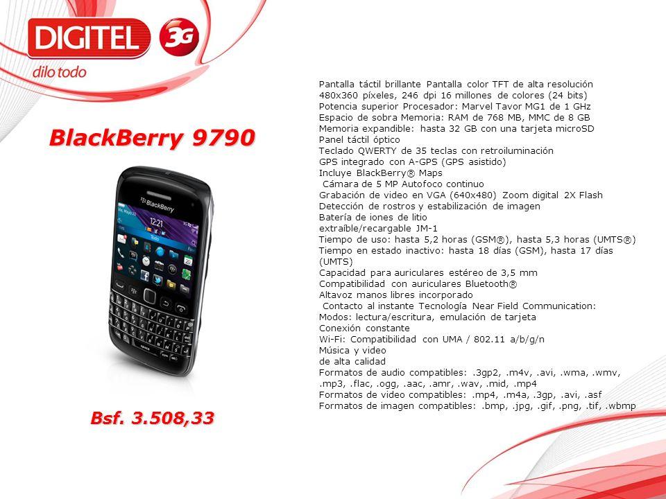 BlackBerry 9790 Pantalla táctil brillante Pantalla color TFT de alta resolución 480x360 píxeles, 246 dpi 16 millones de colores (24 bits) Potencia superior Procesador: Marvel Tavor MG1 de 1 GHz Espacio de sobra Memoria: RAM de 768 MB, MMC de 8 GB Memoria expandible: hasta 32 GB con una tarjeta microSD Panel táctil óptico Teclado QWERTY de 35 teclas con retroiluminación GPS integrado con A-GPS (GPS asistido) Incluye BlackBerry® Maps Cámara de 5 MP Autofoco continuo Grabación de video en VGA (640x480) Zoom digital 2X Flash Detección de rostros y estabilización de imagen Batería de iones de litio extraíble/recargable JM-1 Tiempo de uso: hasta 5,2 horas (GSM®), hasta 5,3 horas (UMTS®) Tiempo en estado inactivo: hasta 18 días (GSM), hasta 17 días (UMTS) Capacidad para auriculares estéreo de 3,5 mm Compatibilidad con auriculares Bluetooth® Altavoz manos libres incorporado Contacto al instante Tecnología Near Field Communication: Modos: lectura/escritura, emulación de tarjeta Conexión constante Wi-Fi: Compatibilidad con UMA / 802.11 a/b/g/n Música y video de alta calidad Formatos de audio compatibles:.3gp2,.m4v,.avi,.wma,.wmv,.mp3,.flac,.ogg,.aac,.amr,.wav,.mid,.mp4 Formatos de video compatibles:.mp4,.m4a,.3gp,.avi,.asf Formatos de imagen compatibles:.bmp,.jpg,.gif,.png,.tif,.wbmp Bsf.