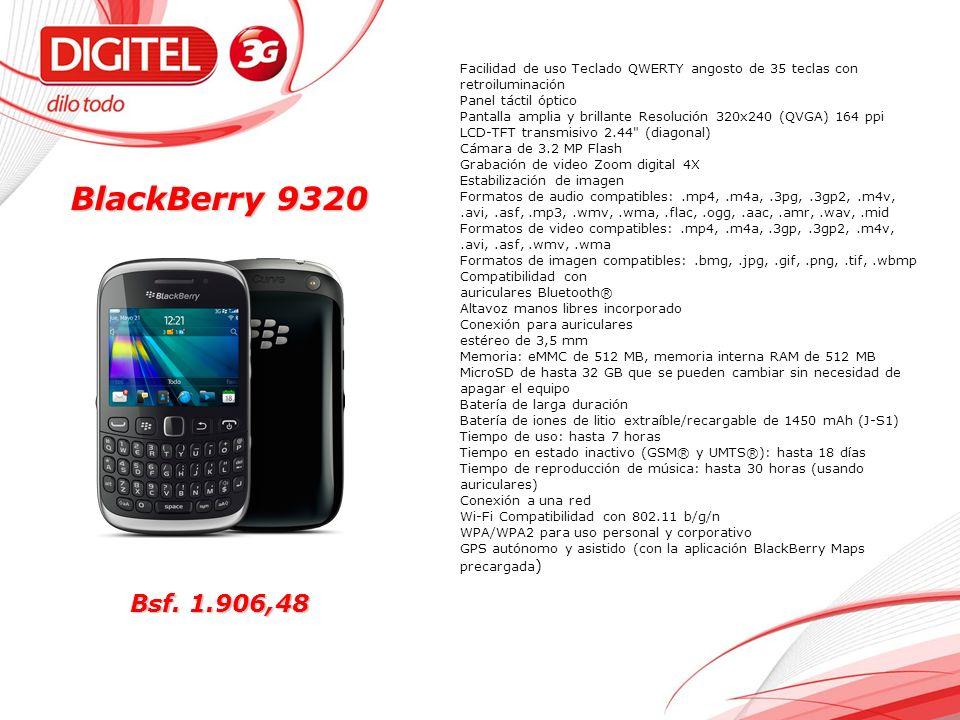 BlackBerry 9320 Facilidad de uso Teclado QWERTY angosto de 35 teclas con retroiluminación Panel táctil óptico Pantalla amplia y brillante Resolución 320x240 (QVGA) 164 ppi LCD-TFT transmisivo 2.44 (diagonal) Cámara de 3.2 MP Flash Grabación de video Zoom digital 4X Estabilización de imagen Formatos de audio compatibles:.mp4,.m4a,.3pg,.3gp2,.m4v,.avi,.asf,.mp3,.wmv,.wma,.flac,.ogg,.aac,.amr,.wav,.mid Formatos de video compatibles:.mp4,.m4a,.3gp,.3gp2,.m4v,.avi,.asf,.wmv,.wma Formatos de imagen compatibles:.bmg,.jpg,.gif,.png,.tif,.wbmp Compatibilidad con auriculares Bluetooth® Altavoz manos libres incorporado Conexión para auriculares estéreo de 3,5 mm Memoria: eMMC de 512 MB, memoria interna RAM de 512 MB MicroSD de hasta 32 GB que se pueden cambiar sin necesidad de apagar el equipo Batería de larga duración Batería de iones de litio extraíble/recargable de 1450 mAh (J-S1) Tiempo de uso: hasta 7 horas Tiempo en estado inactivo (GSM® y UMTS®): hasta 18 días Tiempo de reproducción de música: hasta 30 horas (usando auriculares) Conexión a una red Wi-Fi Compatibilidad con 802.11 b/g/n WPA/WPA2 para uso personal y corporativo GPS autónomo y asistido (con la aplicación BlackBerry Maps precargada ) Bsf.
