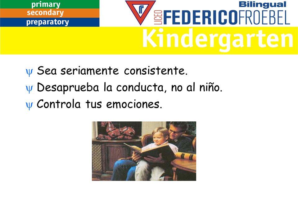 Sea seriamente consistente. Desaprueba la conducta, no al niño. Controla tus emociones.