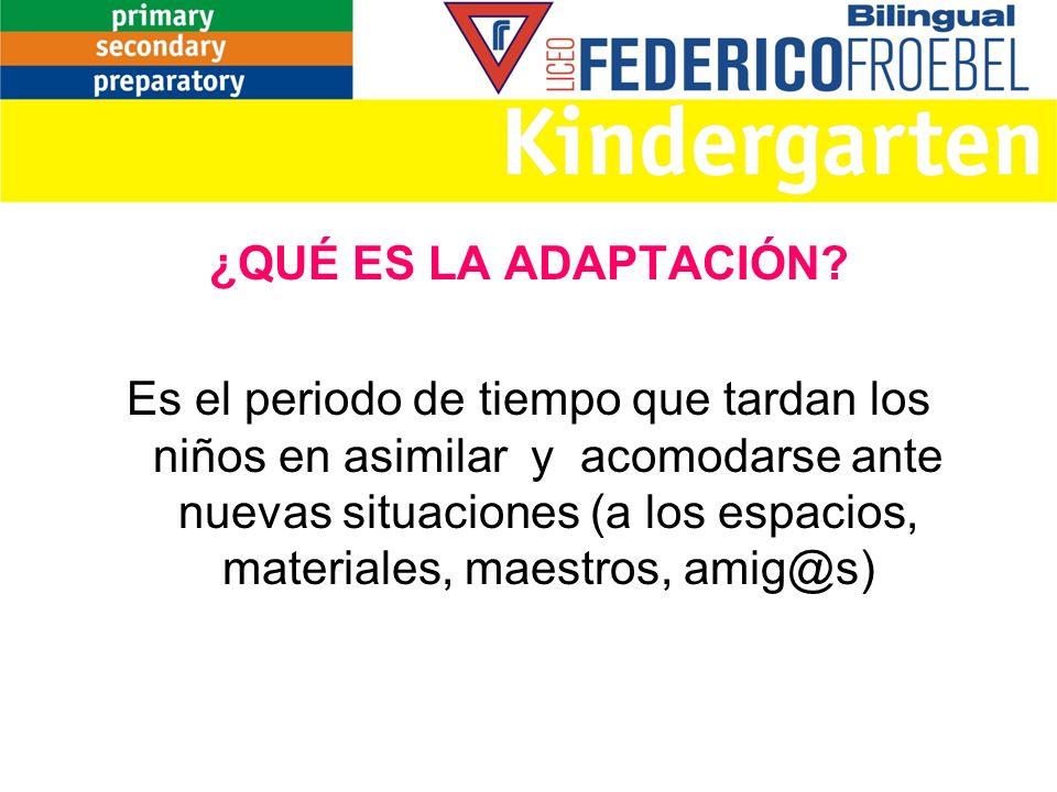 ¿QUÉ ES LA ADAPTACIÓN? Es el periodo de tiempo que tardan los niños en asimilar y acomodarse ante nuevas situaciones (a los espacios, materiales, maes