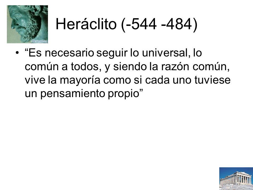 Heráclito (-544 -484) Es necesario seguir lo universal, lo común a todos, y siendo la razón común, vive la mayoría como si cada uno tuviese un pensamiento propio
