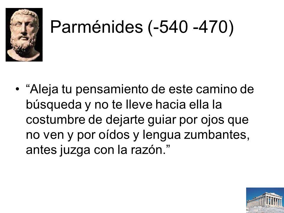 Parménides (-540 -470) Aleja tu pensamiento de este camino de búsqueda y no te lleve hacia ella la costumbre de dejarte guiar por ojos que no ven y por oídos y lengua zumbantes, antes juzga con la razón.