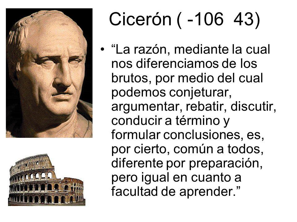 Cicerón ( -106 43) La razón, mediante la cual nos diferenciamos de los brutos, por medio del cual podemos conjeturar, argumentar, rebatir, discutir, conducir a término y formular conclusiones, es, por cierto, común a todos, diferente por preparación, pero igual en cuanto a facultad de aprender.