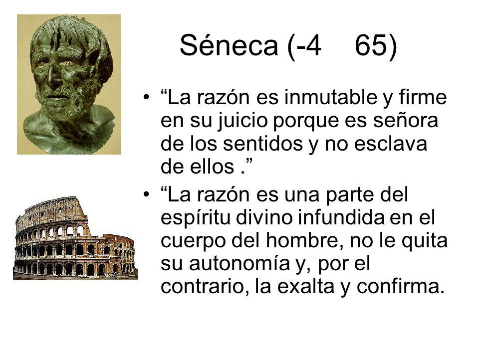 Séneca (-4 65) La razón es inmutable y firme en su juicio porque es señora de los sentidos y no esclava de ellos.