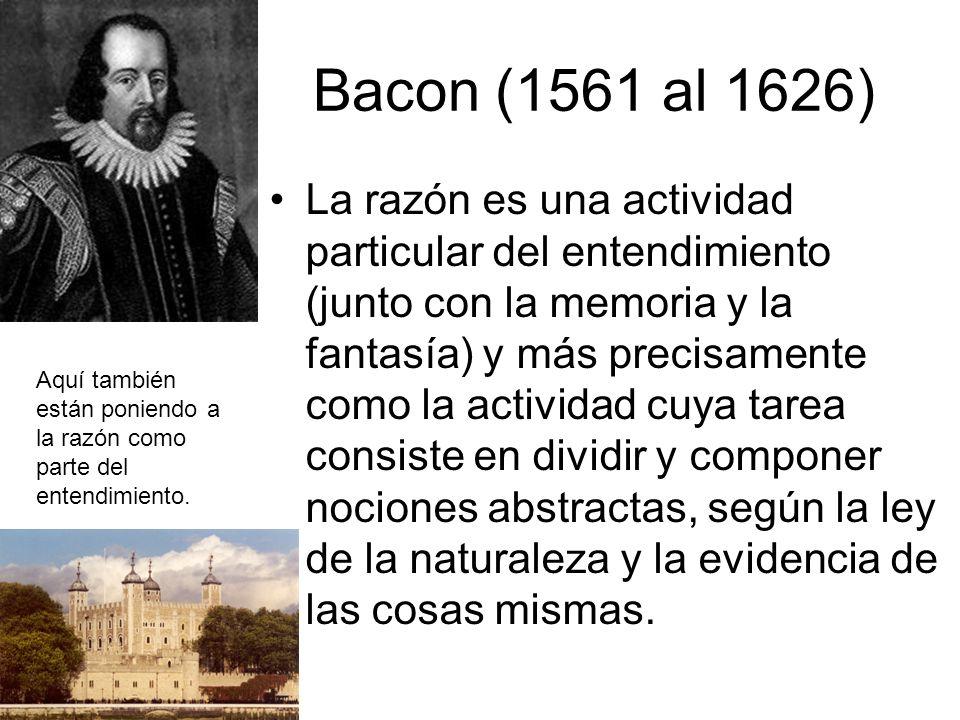 Bacon (1561 al 1626) La razón es una actividad particular del entendimiento (junto con la memoria y la fantasía) y más precisamente como la actividad cuya tarea consiste en dividir y componer nociones abstractas, según la ley de la naturaleza y la evidencia de las cosas mismas.