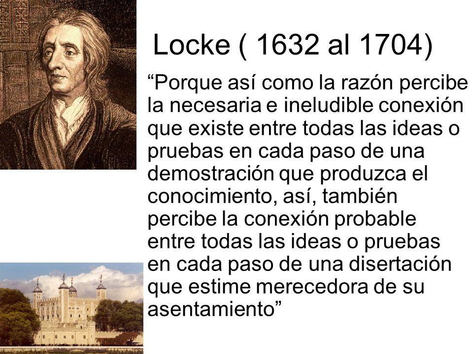 Locke ( 1632 al 1704) Porque así como la razón percibe la necesaria e ineludible conexión que existe entre todas las ideas o pruebas en cada paso de una demostración que produzca el conocimiento, así, también percibe la conexión probable entre todas las ideas o pruebas en cada paso de una disertación que estime merecedora de su asentamiento