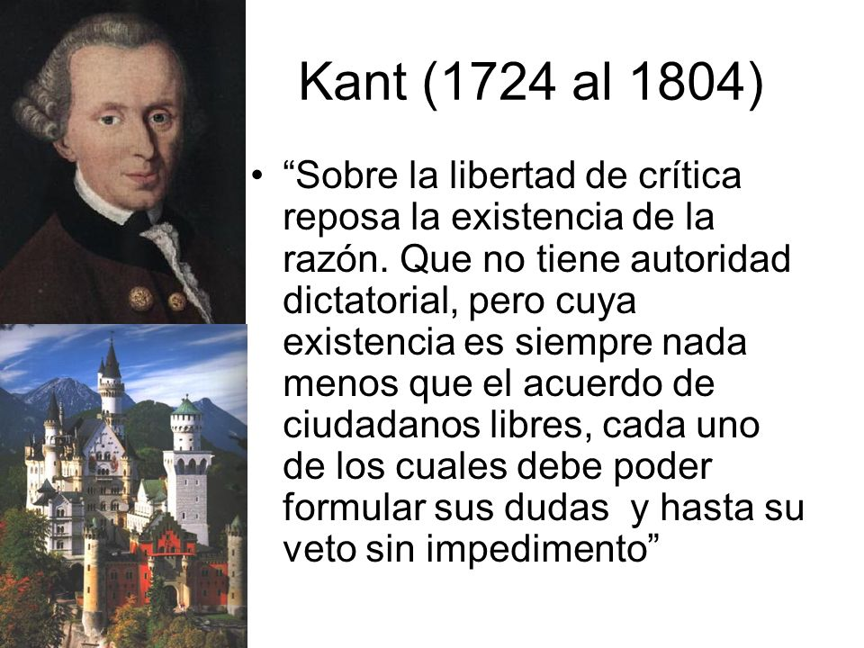 Kant (1724 al 1804) Sobre la libertad de crítica reposa la existencia de la razón.