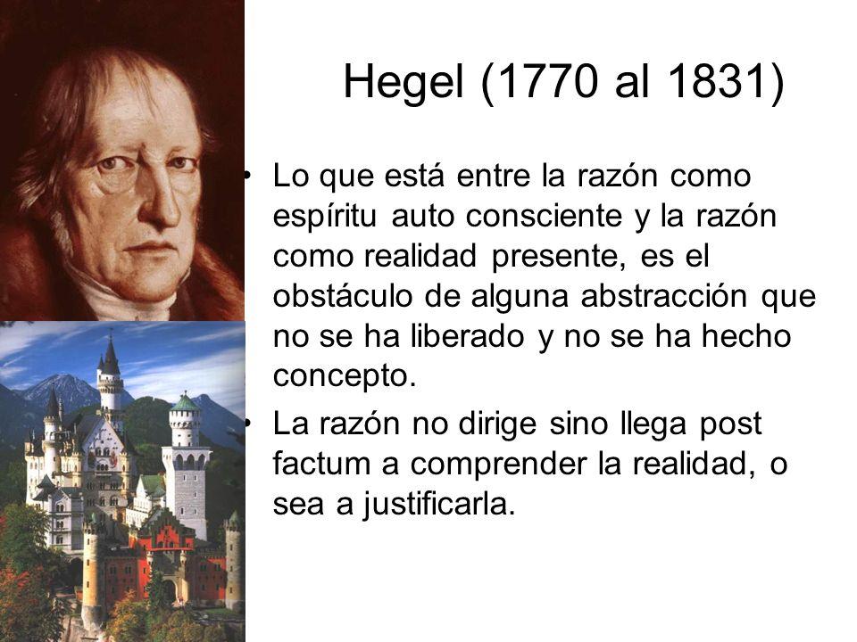 Hegel (1770 al 1831) Lo que está entre la razón como espíritu auto consciente y la razón como realidad presente, es el obstáculo de alguna abstracción que no se ha liberado y no se ha hecho concepto.