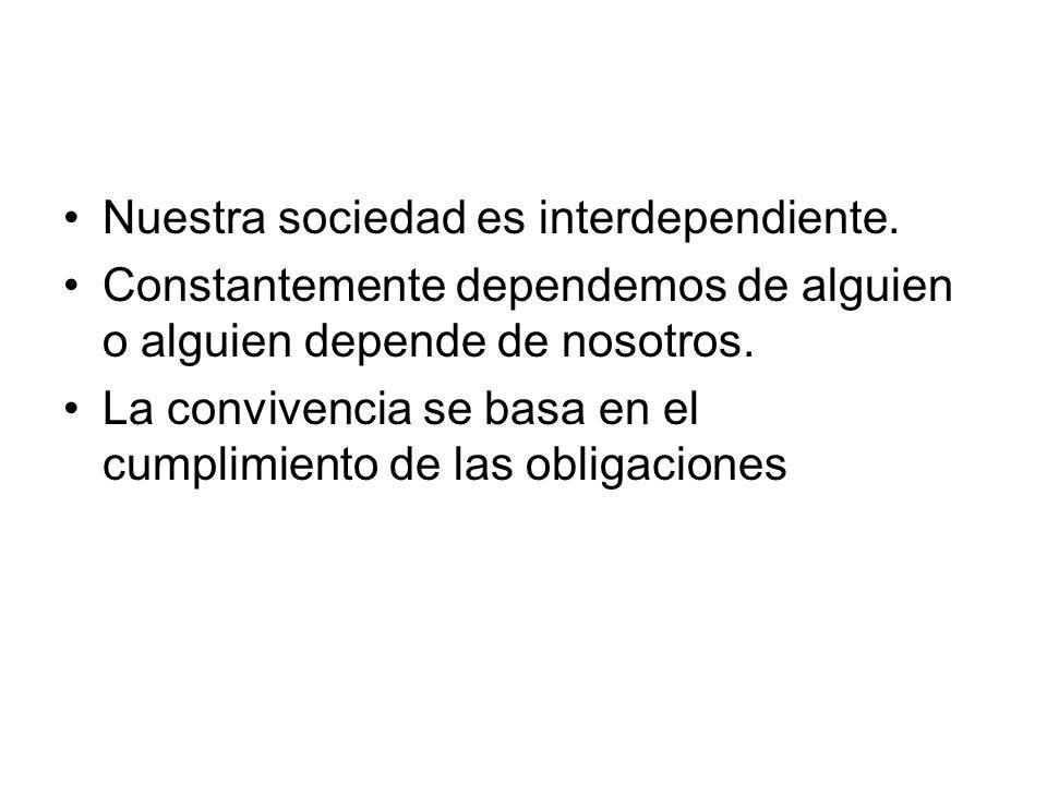 Nuestra sociedad es interdependiente. Constantemente dependemos de alguien o alguien depende de nosotros. La convivencia se basa en el cumplimiento de