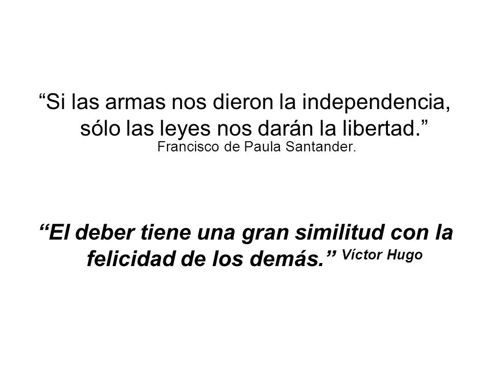 Si las armas nos dieron la independencia, sólo las leyes nos darán la libertad. Francisco de Paula Santander. El deber tiene una gran similitud con la