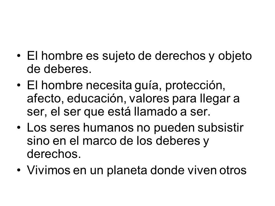 El hombre es sujeto de derechos y objeto de deberes. El hombre necesita guía, protección, afecto, educación, valores para llegar a ser, el ser que est