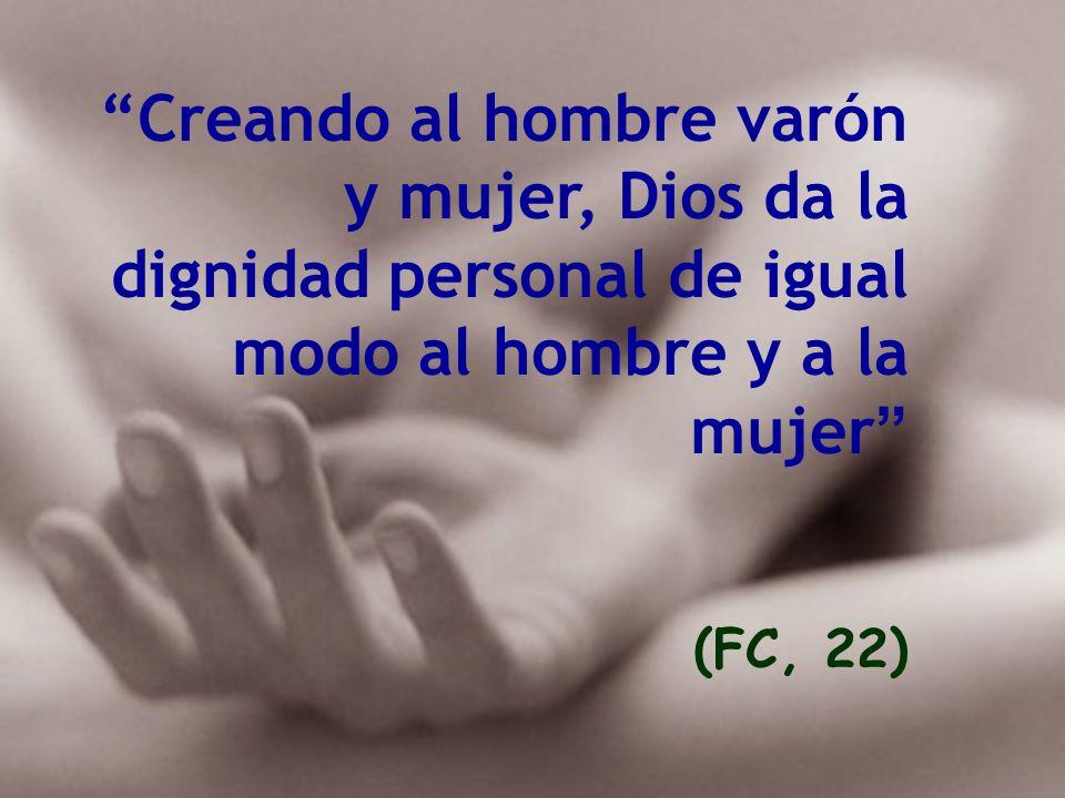 Creando al hombre varón y mujer, Dios da la dignidad personal de igual modo al hombre y a la mujer (FC, 22)