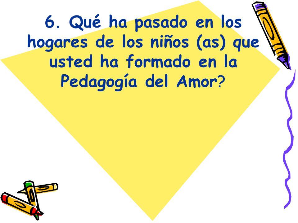 6. Qué ha pasado en los hogares de los niños (as) que usted ha formado en la Pedagogía del Amor?