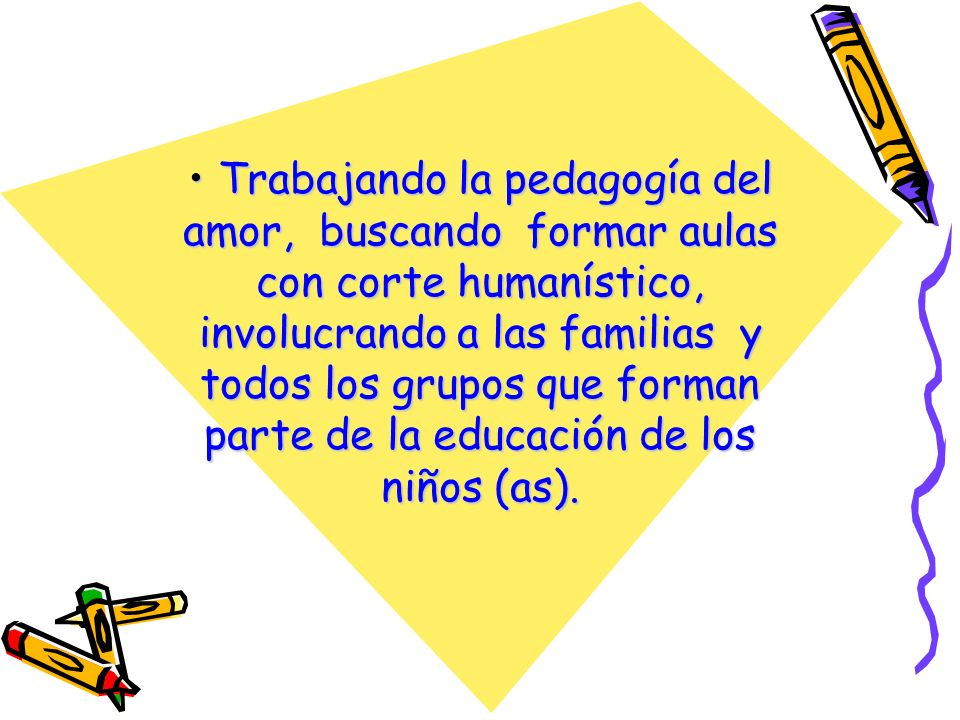 Trabajando la pedagogía del amor, buscando formar aulas con corte humanístico, involucrando a las familias y todos los grupos que forman parte de la e