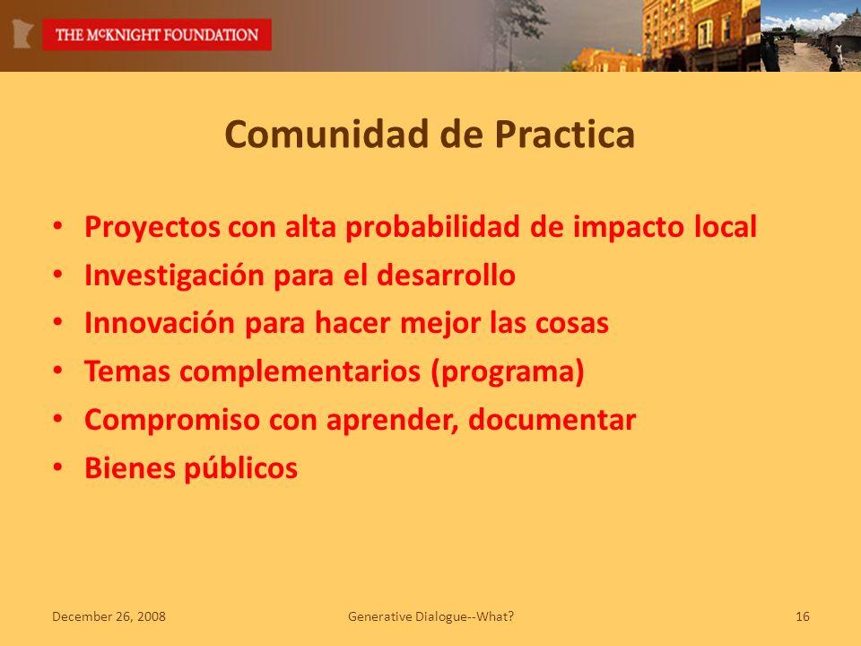 Comunidad de Practica Proyectos con alta probabilidad de impacto local Investigación para el desarrollo Innovación para hacer mejor las cosas Temas complementarios (programa) Compromiso con aprender, documentar Bienes públicos December 26, 2008Generative Dialogue--What?16