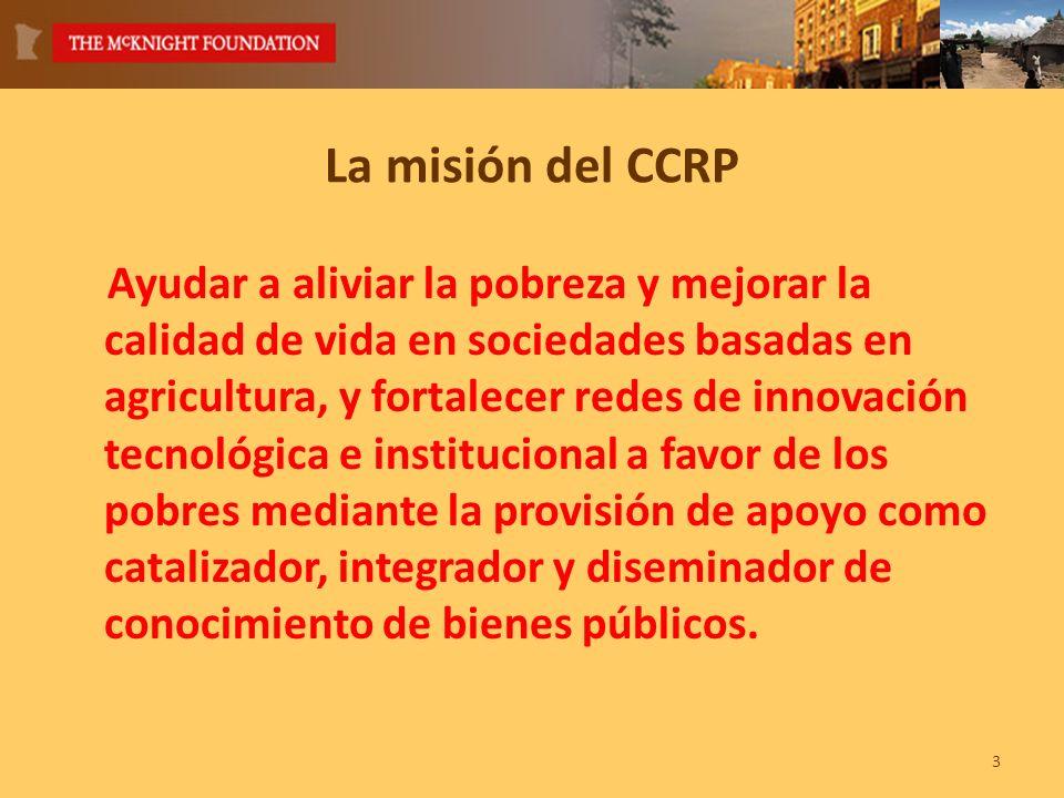 La misión del CCRP Ayudar a aliviar la pobreza y mejorar la calidad de vida en sociedades basadas en agricultura, y fortalecer redes de innovación tecnológica e institucional a favor de los pobres mediante la provisión de apoyo como catalizador, integrador y diseminador de conocimiento de bienes públicos.