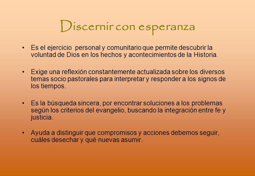 Discernir con esperanza Es el ejercicio personal y comunitario que permite descubrir la voluntad de Dios en los hechos y acontecimientos de la Historia.