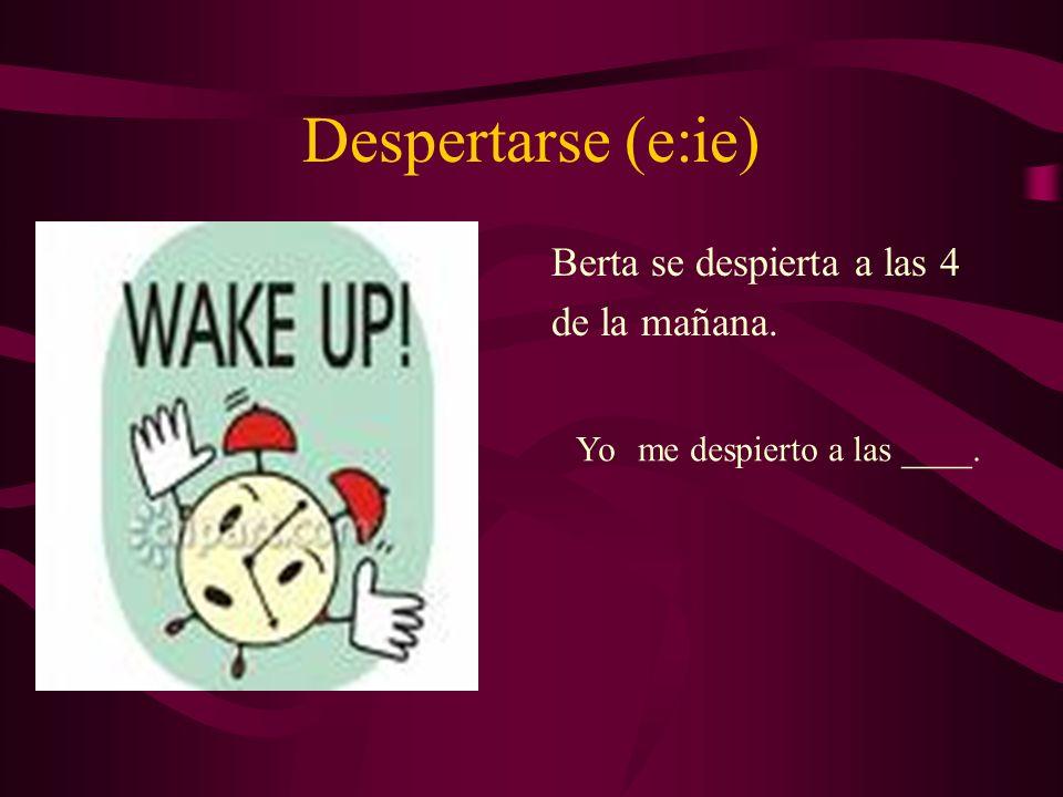 Despertarse (e:ie) Berta se despierta a las 4 de la mañana. Yome despierto a las ____.