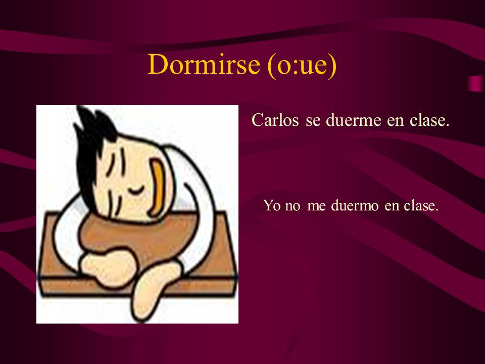 Dormirse (o:ue) Carlos se duerme en clase. Yo nome duermo en clase.