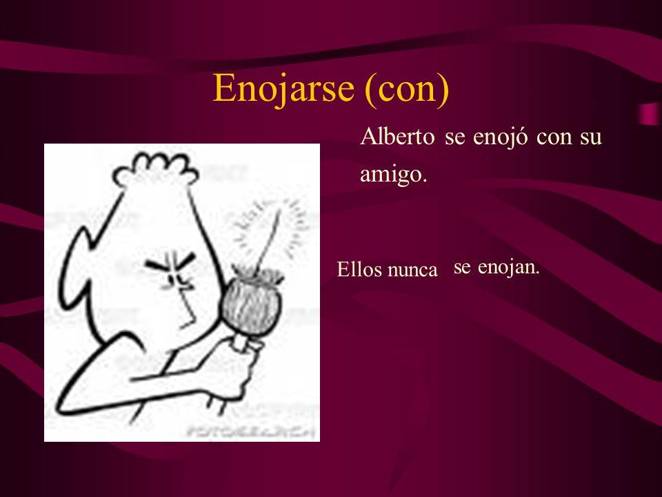 Enojarse (con) Alberto se enojó con su amigo. Ellos nunca se enojan.