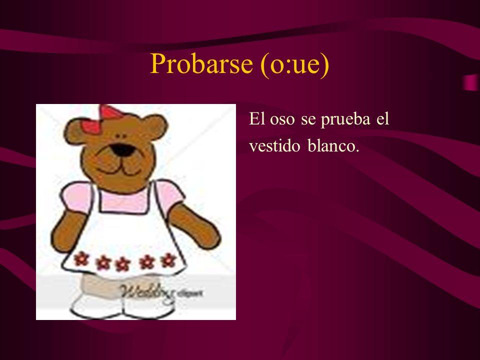 Probarse (o:ue) El oso se prueba el vestido blanco.