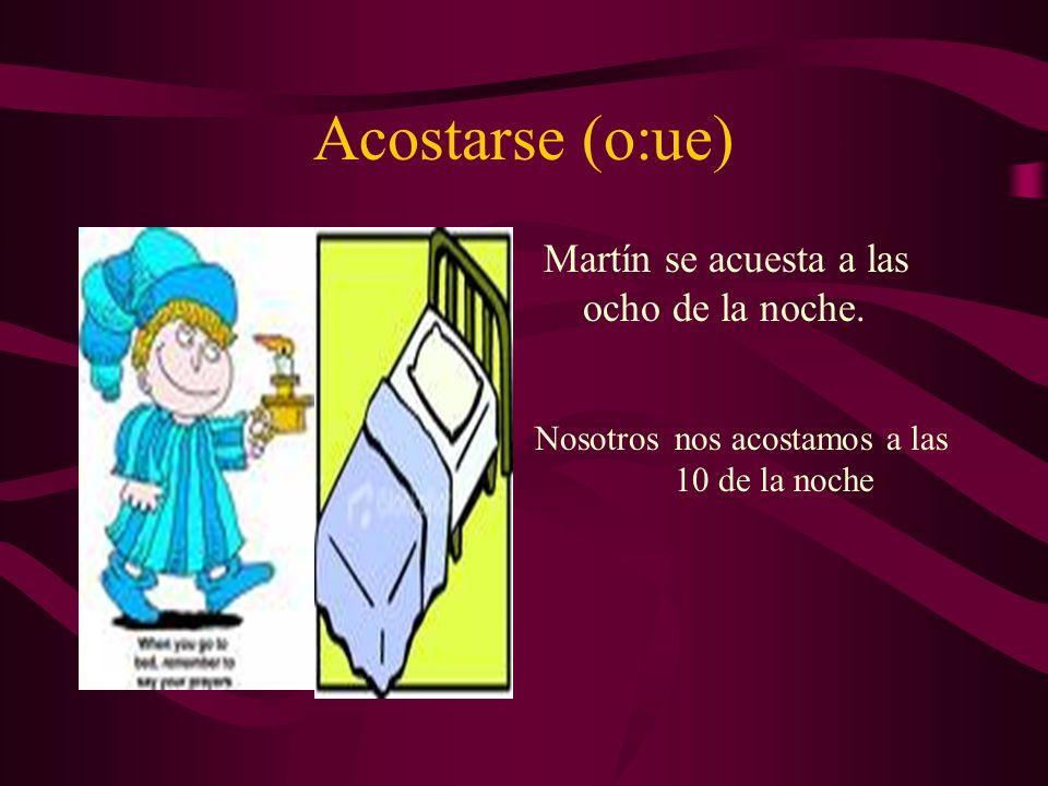 Acostarse (o:ue) Martín se acuesta a las ocho de la noche. Nosotrosnos acostamos a las 10 de la noche