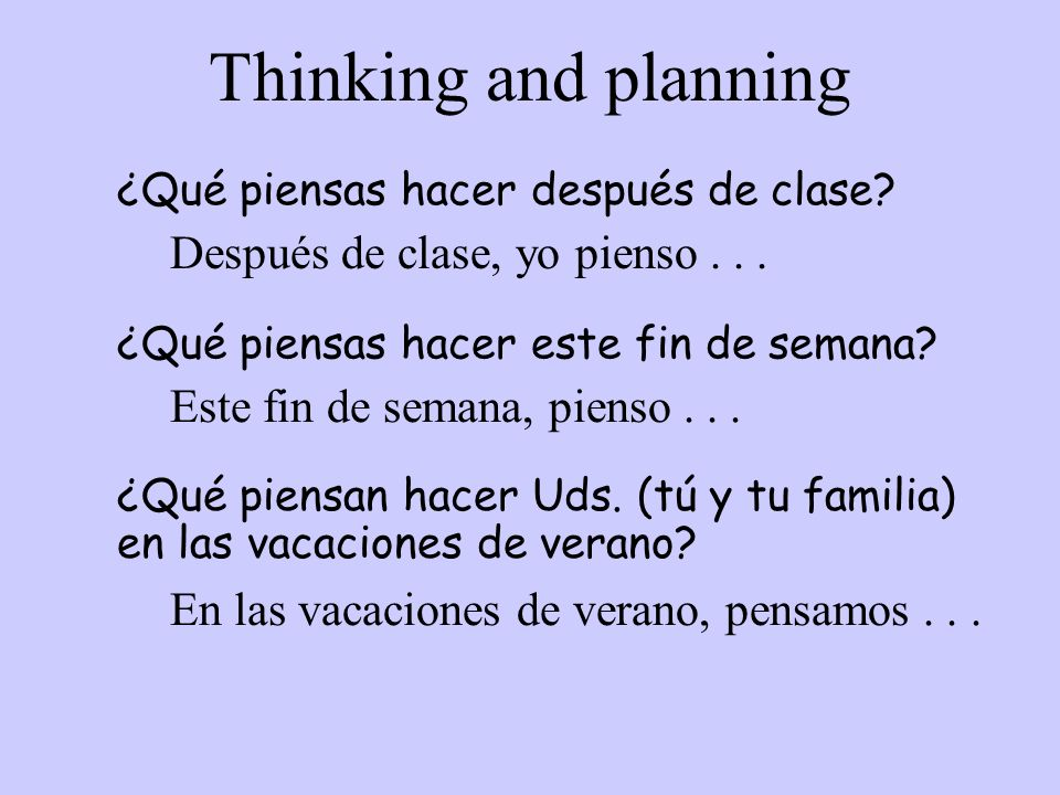 Thinking and planning ¿Qué piensas hacer después de clase? Después de clase, yo pienso... ¿Qué piensas hacer este fin de semana? Este fin de semana, p