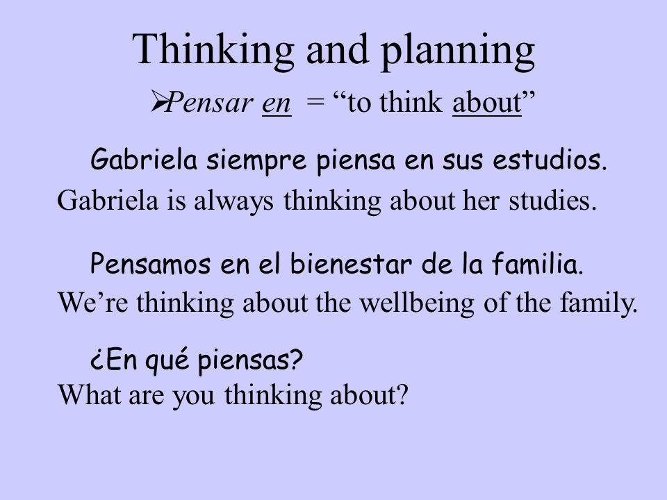 Thinking and planning ¿En qué piensas? Pensar en = to think about Gabriela siempre piensa en sus estudios. Pensamos en el bienestar de la familia. Gab
