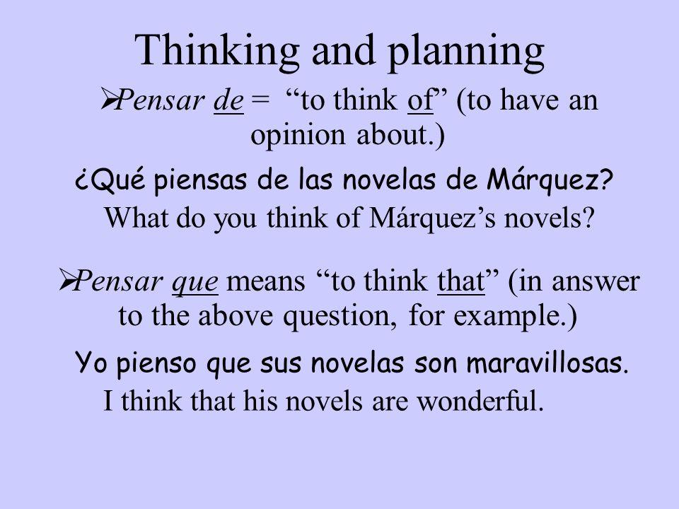 Thinking and planning Pensar de = to think of (to have an opinion about.) ¿Qué piensas de las novelas de Márquez? What do you think of Márquezs novels