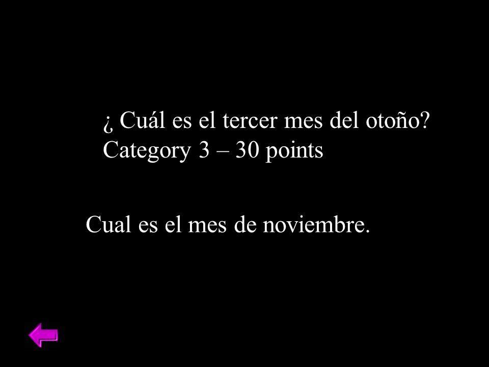 ¿ Cuál es el tercer mes del otoño? Category 3 – 30 points Cual es el mes de noviembre.