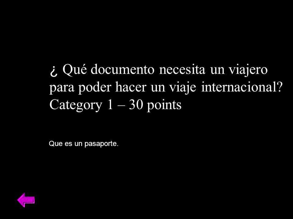 ¿ Qué documento necesita un viajero para poder hacer un viaje internacional? Category 1 – 30 points Que es un pasaporte.