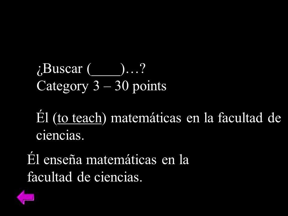 ¿Buscar (____)….Category 3 – 30 points Él enseña matemáticas en la facultad de ciencias.