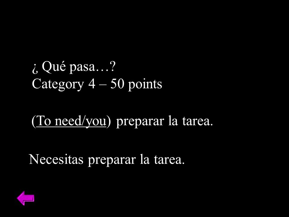 ¿ Qué pasa…? Category 4 – 50 points (To need/you) preparar la tarea. Necesitas preparar la tarea.