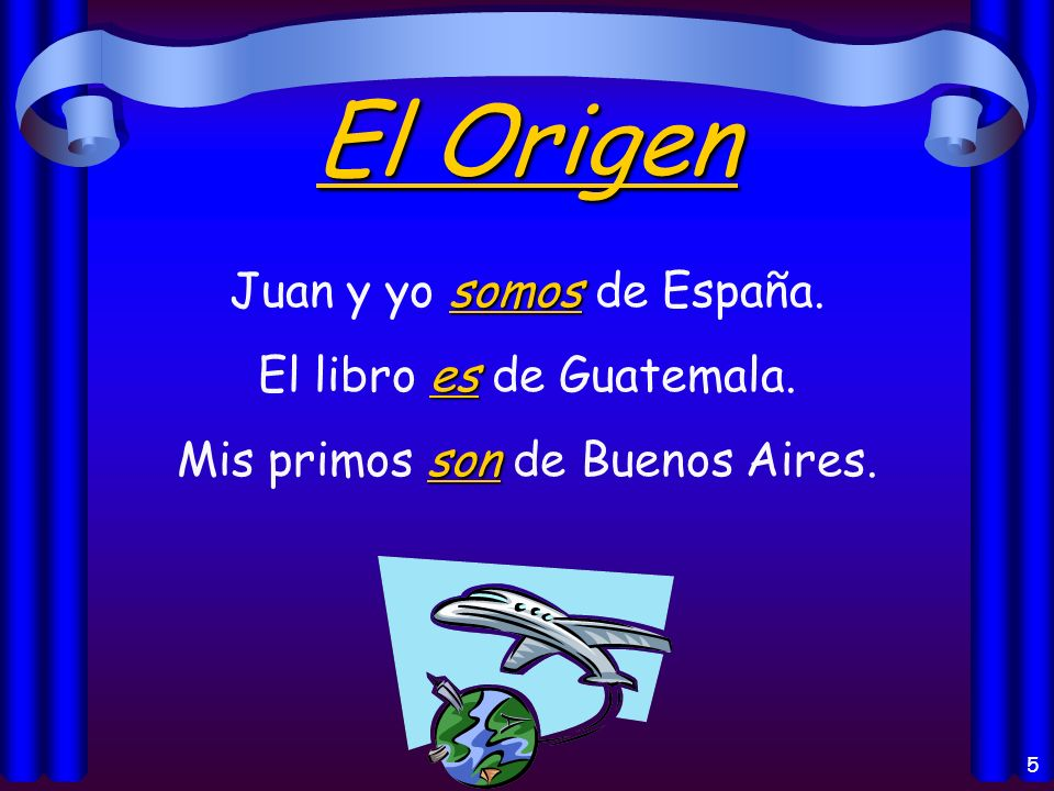4 Los usos del verbo Ser Origin of a person or thing (el origen) Identification (la identificación) Characteristics (las características) Telling time (la hora) and date (la fecha) Time and place of an event (un evento) With the preposition de (possession, material) Generalizations (las generalizaciones)