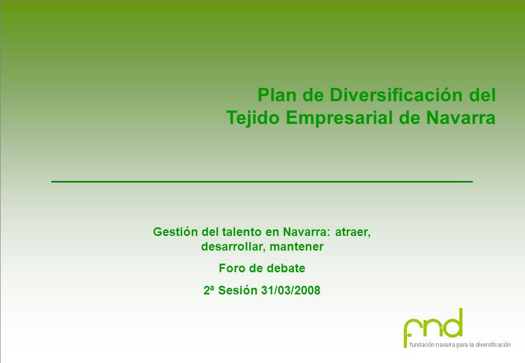 Plan de Diversificación del Tejido Empresarial de Navarra Gestión del talento en Navarra: atraer, desarrollar, mantener Foro de debate 2ª Sesión 31/03