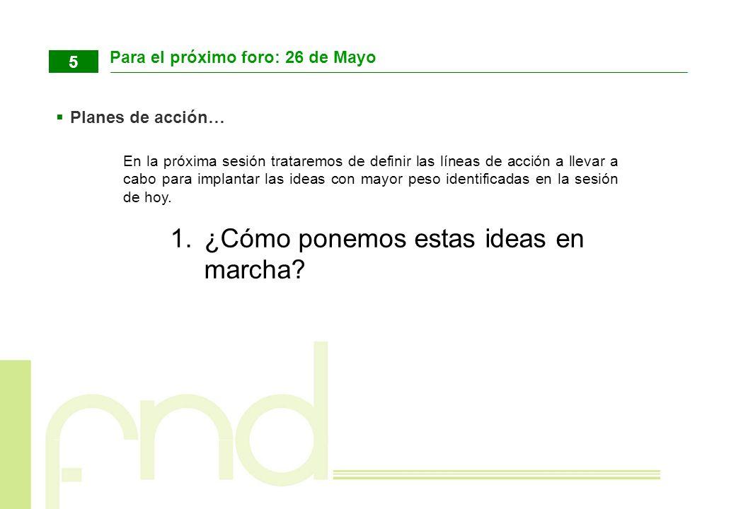 Para el próximo foro: 26 de Mayo 5 Planes de acción… En la próxima sesión trataremos de definir las líneas de acción a llevar a cabo para implantar la