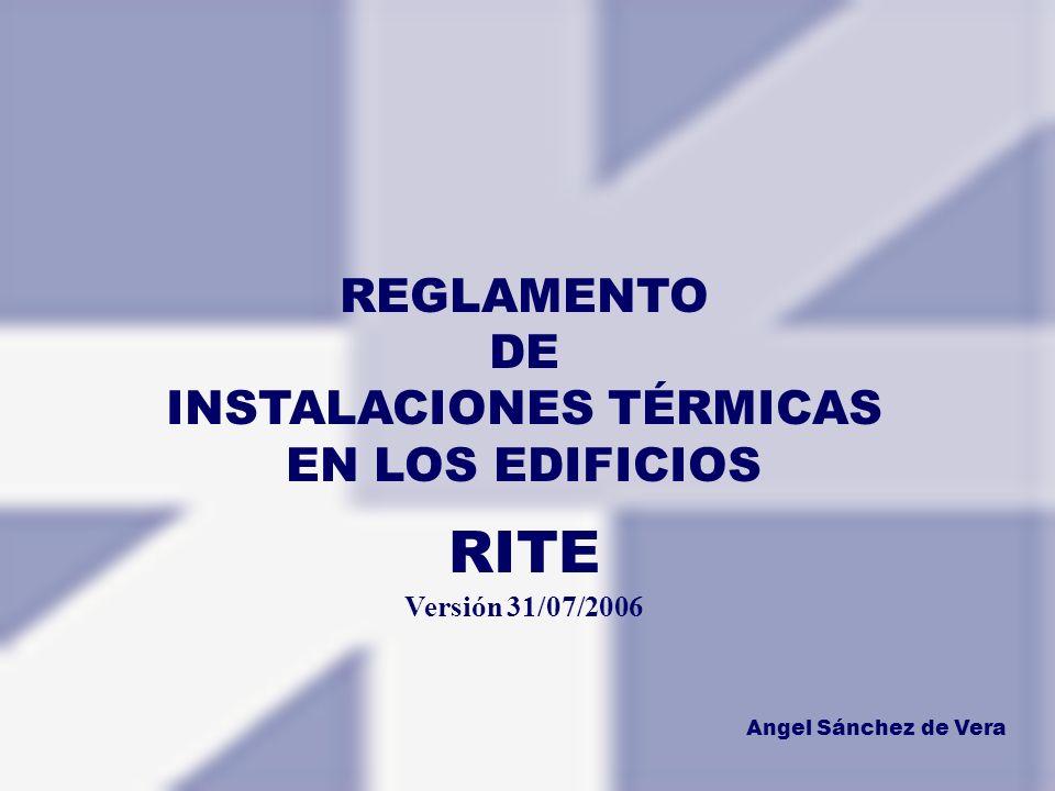 REGLAMENTO DE INSTALACIONES TÉRMICAS EN LOS EDIFICIOS RITE Versión 31/07/2006 Angel Sánchez de Vera