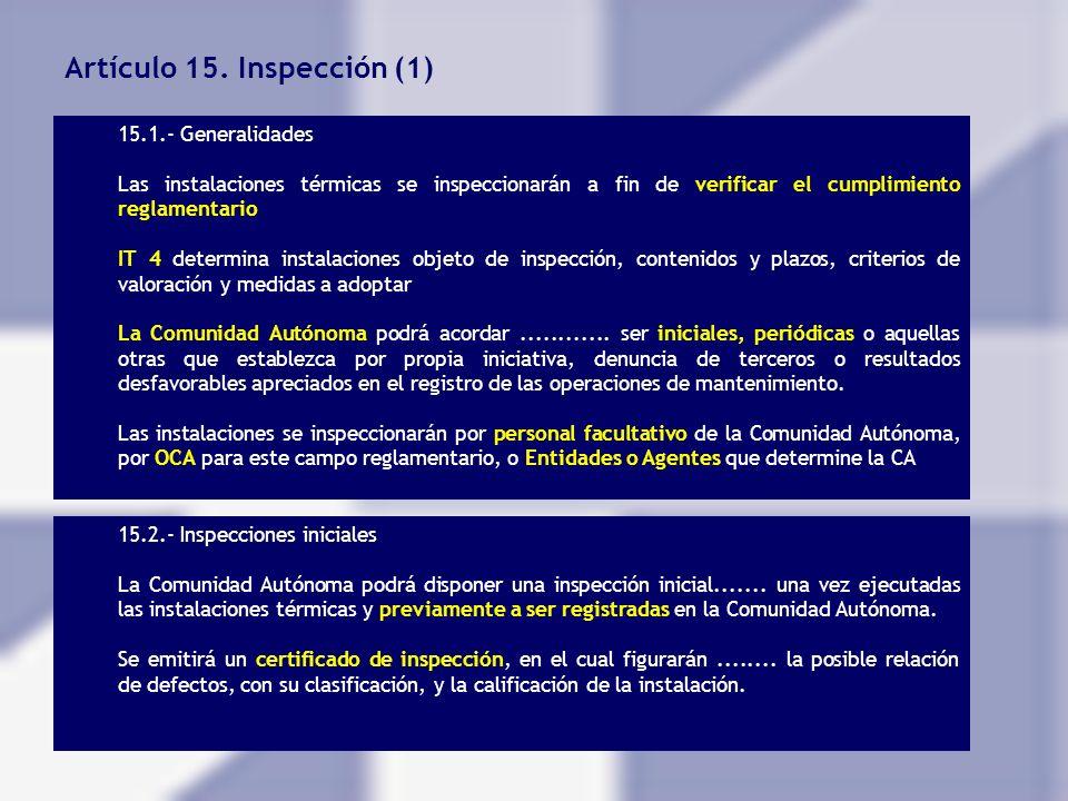 Artículo 15. Inspección (1) 15.1.- Generalidades Las instalaciones térmicas se inspeccionarán a fin de verificar el cumplimiento reglamentario IT 4 de