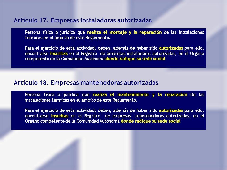Artículo 17. Empresas instaladoras autorizadas Persona física o jurídica que realiza el montaje y la reparación de las instalaciones térmicas en el ám