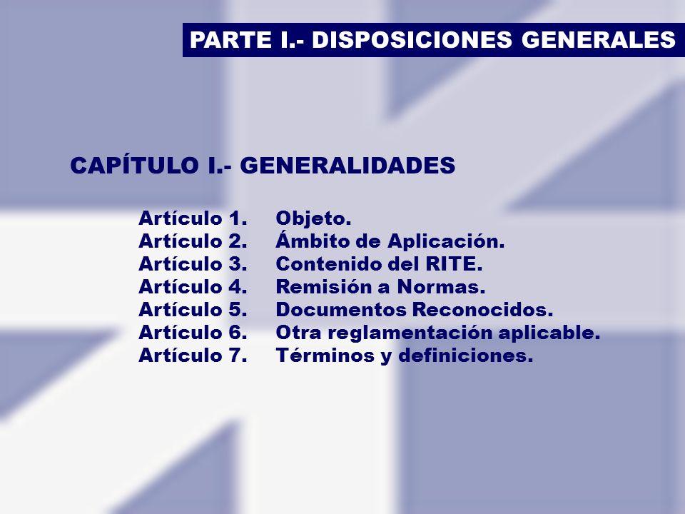 PARTE I.- DISPOSICIONES GENERALES CAPÍTULO I.- GENERALIDADES Artículo 1.Objeto. Artículo 2.Ámbito de Aplicación. Artículo 3.Contenido del RITE. Artícu