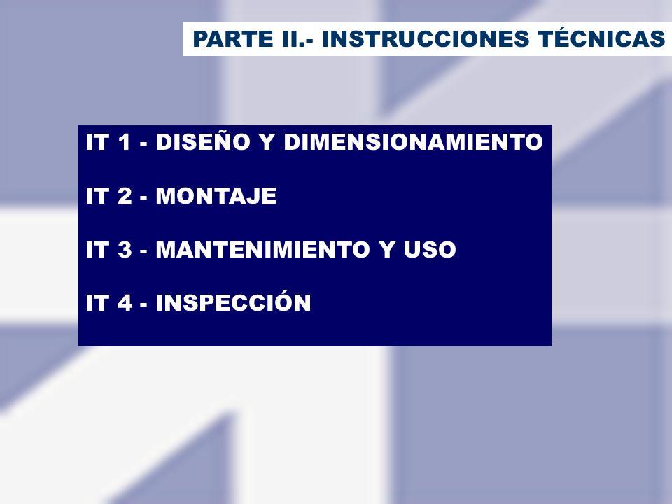 PARTE II.- INSTRUCCIONES TÉCNICAS IT 1 - DISEÑO Y DIMENSIONAMIENTO IT 2 - MONTAJE IT 3 - MANTENIMIENTO Y USO IT 4 - INSPECCIÓN
