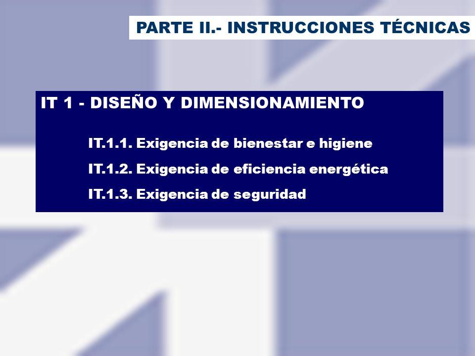 PARTE II.- INSTRUCCIONES TÉCNICAS IT 1 - DISEÑO Y DIMENSIONAMIENTO IT.1.1. Exigencia de bienestar e higiene IT.1.2. Exigencia de eficiencia energética
